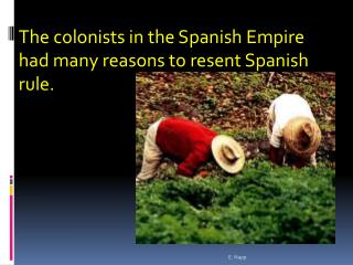 The colonists in the Spanish Empire had many reasons to resent Spanish rule.
