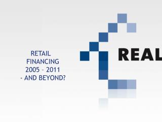 RETAIL FINANCING 2005 – 2011 - AND BEYOND?