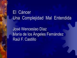 El  Cáncer Una  Complejidad  Mal  Entendida José Wenceslao Díaz  María de los Ángeles Fernández