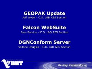 GEOPAK Update Jeff Wyatt - C.O. L&D AES Section Falcon WebSuite Sam Perkins – C.O. L&D AES Section