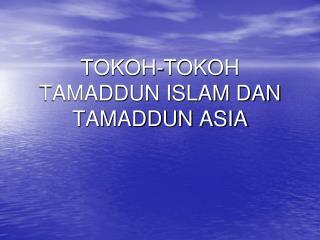TOKOH-TOKOH TAMADDUN ISLAM DAN TAMADDUN ASIA