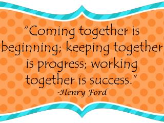 """Coming together is beginning; keeping together is progress; working together is success."""