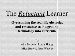 The Reluctant Learner   Overcoming the real-life obstacles  and resistance to integrating  technology into curricula