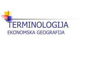 TERMINOLOGIJA EKONOMSKA GEOGRAFIJA