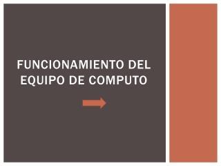 FUNCIONAMIENTO DEL EQUIPO DE COMPUTO