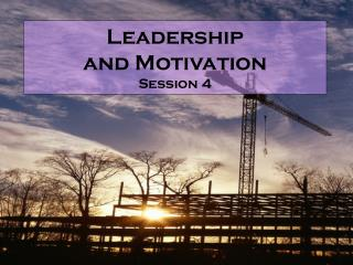 Leadership  and Motivation Session 4