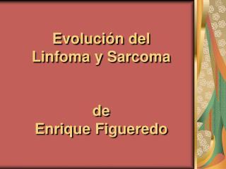 Evoluci�n del  Linfoma y Sarcoma  de  Enrique Figueredo