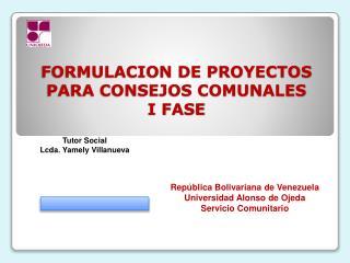 FORMULACION DE PROYECTOS PARA CONSEJOS COMUNALES  I FASE