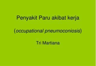 Penyakit Paru akibat kerja ( occupational pneumoconiosis ) Tri Martiana