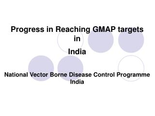 Progress in Reaching GMAP targets  in  India   National Vector Borne Disease Control Programme India