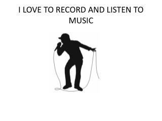 I LOVE TO RECORD AND LISTEN TO MUSIC