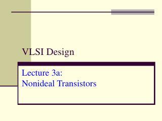 VLSI Design Lecture 3a:  Nonideal Transistors