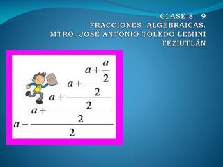 CLASE 8 - 9 FRACCIONES  ALGEBRAICAS. MTRO. JOSÉ ANTONIO TOLEDO LEMINI TEZIUTLÁN