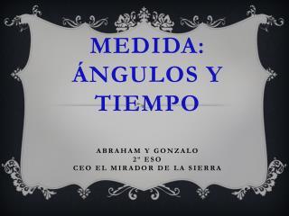 medida: ángulos y tiempo abraham Y GONZALO 2º ESO CEO EL MIRADOR DE LA SIERRA