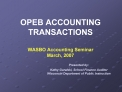 OPEB ACCOUNTING TRANSACTIONS  WASBO Accounting Seminar March, 2007    Presented by:    Kathy Guralski, School Finance Au