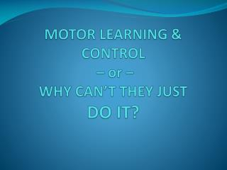 MOTOR LEARNING &  CONTROL – or –  WHY  CAN'T  THEY  JUST  DO IT?