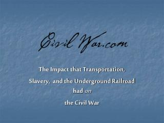 The Impact that Transportation,  Slavery,  and the Underground Railroad had  on the Civil War