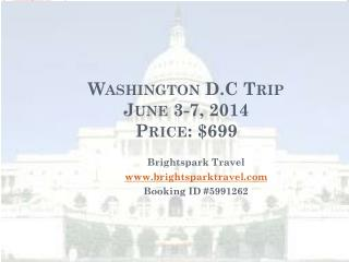 Washington D.C Trip  June 3-7, 2014 Price: $699