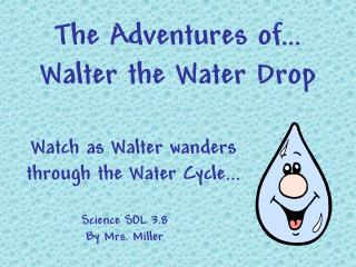 The Adventures of… Walter the Water Drop