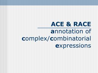 ACE & RACE a nnotation of  c omplex/ c ombinatorial e xpressions