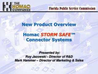New Product Overview   Homac STORM SAFE   Connector Systems       Presented by:  Roy Jazowski - Director of RD Mark Hamm
