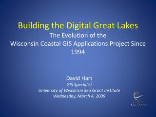 David Hart GIS Specialist University of Wisconsin Sea Grant Institute Wednesday, March 4, 2009