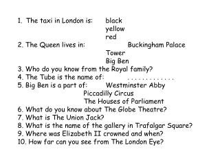 The taxi in London is: 	black yellow red 2. The Queen lives in: 	 Buckingham Palace Tower Big Ben