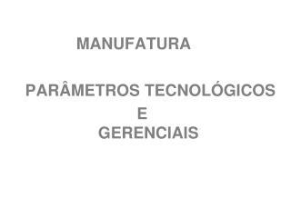 MANUFATURA  PARÂMETROS TECNOLÓGICOS                             E     GERENCIAIS