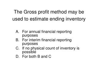The Gross profit method may be used to estimate ending inventory