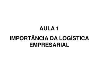 AULA 1 IMPORTÂNCIA DA LOGÍSTICA EMPRESARIAL