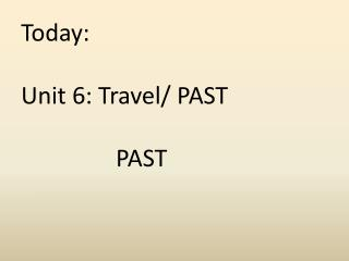 Today:  Unit  6: Travel/ PAST                 PAST
