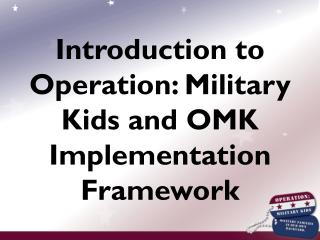 Introduction to Operation: Military Kids and OMK Implementation Framework