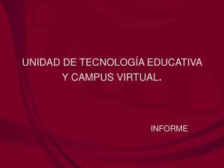 UNIDAD DE TECNOLOGÍA EDUCATIVA Y CAMPUS VIRTUAL .