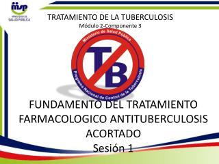 FUNDAMENTO DEL TRATAMIENTO FARMACOLOGICO ANTITUBERCULOSIS ACORTADO Sesión  1