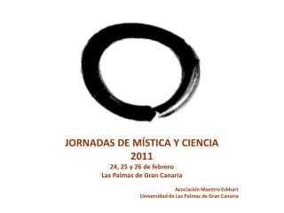 JORNADAS DE MÍSTICA Y CIENCIA 2011 24, 25 y 26 de febrero Las Palmas de Gran Canaria