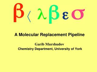 A Molecular Replacement Pipeline Garib Murshudov Chemistry Department, University of York