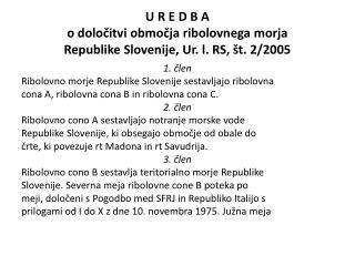 U R E D B  A o določitvi območja ribolovnega morja Republike Slovenije , Ur. l. RS, št. 2/2005