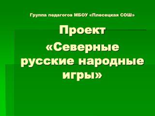 Группа педагогов МБОУ «Плесецкая СОШ» Проект  «Северные русские народные игры»