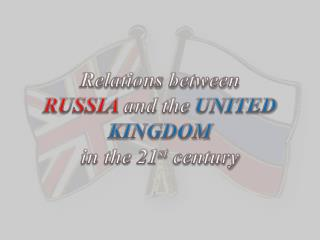 R elations between RUSSIA  and the  UNITED KINGDOM in the 21 st  century