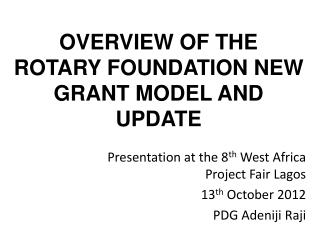 OVERVIEW OF THE ROTARY FOUNDATION NEW GRANT MODEL AND UPDATE