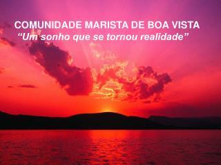 """COMUNIDADE MARISTA DE BOA VISTA  """"Um sonho que se tornou realidade"""""""