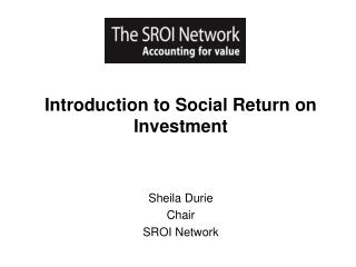 Introduction to Social Return on Investment Sheila Durie Chair SROI Network