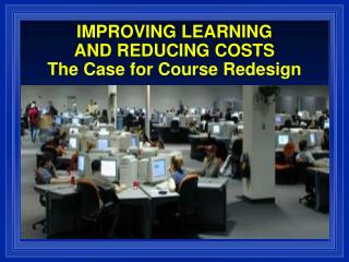 IMPROVING LEARNING  AND REDUCING COSTS The Case for Course Redesign