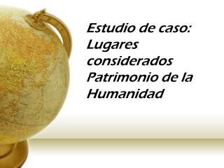 Estudio de caso: Lugares considerados Patrimonio de la Humanidad