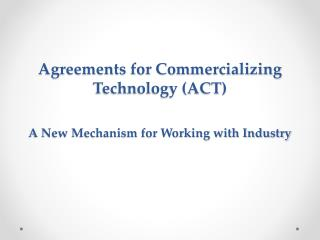 Agreements for Commercializing  Technology (ACT) A New Mechanism for Working with Industry