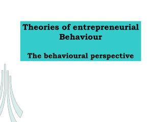 Theories of entrepreneurial Behaviour  The behavioural perspective