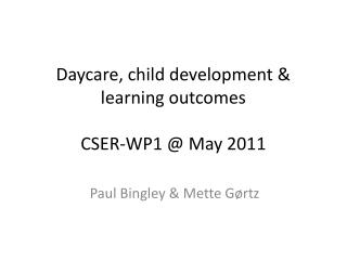Daycare, child development & learning outcomes CSER-WP1 @ May 2011