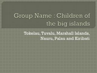 Group Name : Children of the big islands