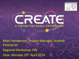 Mairi Henderson, Project Manager, Scottish Enterprise Regional Workshop :  Fife
