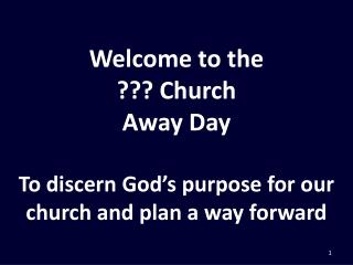Welcome to the ??? Church Away Day To discern God's purpose for our church and plan a way forward